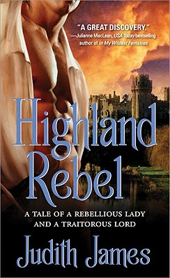 Highland Rebel: A Tale of a Rebellious Lady and a Traitorous Lord - James, Judith