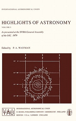 Highlights of Astronomy, Volume 5: As Presented at the Xviith General Assembly of the Iau, 1979 - Wayman, Patrick A (Editor)