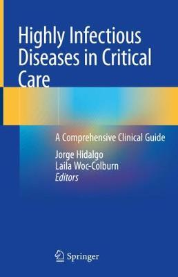 Highly Infectious Diseases in Critical Care: A Comprehensive Clinical Guide - Hidalgo, Jorge (Editor), and Woc-Colburn, Laila (Editor)