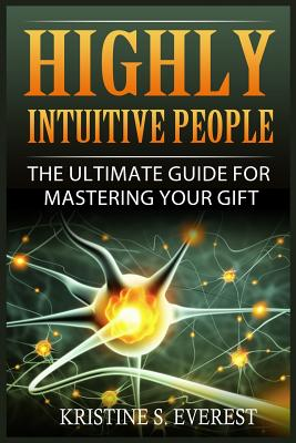 Highly Intuitive People: The Ultimate Guide for Mastering Your Gift (Highly Sensitive, Empath, Life Changing, Survival Manual, Relationships) - Everest, Kristine S
