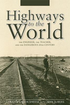 Highways to the World: The Engineer, the Teacher, and the Dangerous 20th Century - Kneese, Carolyn Calvin, and DeMers, John