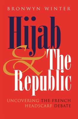 Hijab and the Republic: Uncovering the French Headscarf Debate - Winter, Bronwyn, PhD