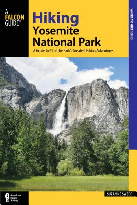 Hiking Yosemite National Park: A Guide to 61 of the Park's Greatest Hiking Adventures - Swedo, Suzanne