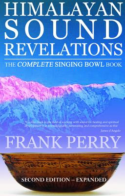Himalayan Sound Revelations: The Complete Singing Bowl Book - Perry, Frank