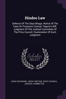 Hindoo Law: Defence of the Daya Bhaga. Notice of the Case on Prosoono Coomar Tagore's Will. Judgment of the Judicial Committee of the Privy Council. Examination of Such Judgment - Cochrane, John, and Great Britain Privy Council Judicial (Creator)