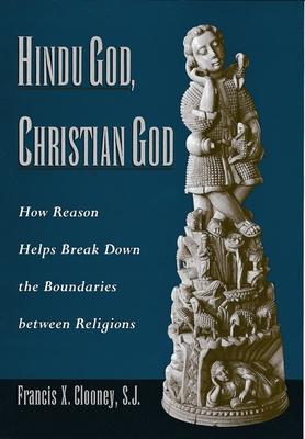 Hindu God, Christian God: How Reason Helps Break Down the Boundaries Between Religions - Clooney, Francis