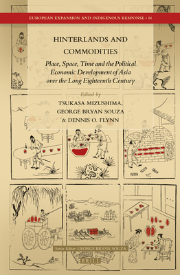 Hinterlands and Commodities: Place, Space, Time and the Political Economic Development of Asia Over the Long Eighteenth Century - Mizushima, Tsukasa
