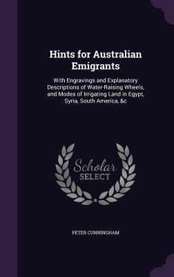 Hints for Australian Emigrants: With Engravings and Explanatory Descriptions of Water-Raising Wheels, and Modes of Irrigating Land in Egypt, Syria, South America, &C - Cunningham, Peter