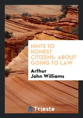 Hints to Honest Citizens: About Going to Law - Williams, Arthur John