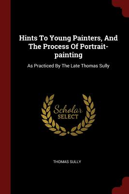 Hints to Young Painters, and the Process of Portrait-Painting: As Practiced by the Late Thomas Sully - Sully, Thomas