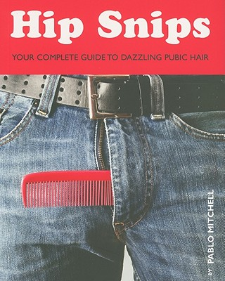Hip Snips: Your Complete Guide to Dazzling Pubic Hair - Mitchell, Pablo, Professor