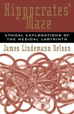 Hippocrates' Maze: Ethical Explorations of the Medical Labyrinth - Nelson, James Lindemann, PH.D.