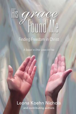 His Grace Found Me - Nichols, Leona Koehn