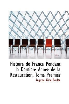 Histoire de France Pendant La Derniacre Annace de La Restauration, Tome Premier - Boulace, Auguste Aime
