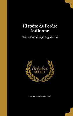 Histoire de L'Ordre Lotiforme: Etude D'Archelogie Egyptienne - Foucart, George 1866-