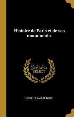 Histoire de Paris Et de Ses Monuments. - De La Gournerie, Eugene