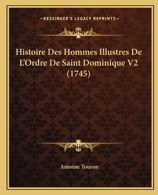 Histoire Des Hommes Illustres de L'Ordre de Saint Dominique V2 (1745) - Touron, Antoine
