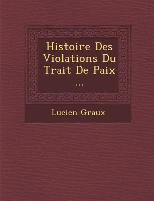 Histoire Des Violations Du Trait de Paix ... - Graux, Lucien