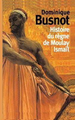 Histoire Du Regne de Moulay Ismail, Roi de Maroc - Busnot, Dominique, and Sloan, Sam (Introduction by)