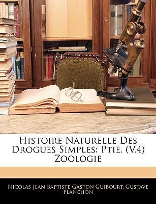 Histoire Naturelle Des Drogues Simples: Ptie. (V.4) Zoologie - Guibourt, Nicolas Jean Baptiste Gaston, and Planchon, Gustave