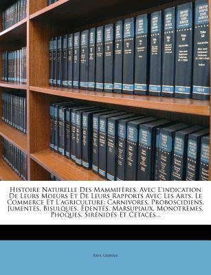 Histoire Naturelle Des Mammif Res: Avec L'Indication de Leurs Moeurs, Et de Leurs Rapports Avec Les Arts, Le Commerce Et L'Agriculture, Volume 1 - Gervais, Paul