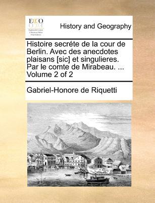Histoire Secrete de La Cour de Berlin. Avec Des Anecdotes Plaisans [Sic] Et Singulieres. Par Le Comte de Mirabeau. ... Volume 2 of 2 - Riquetti, Gabriel-Honore De