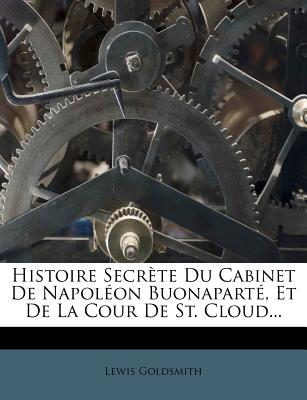 Histoire Secrete Du Cabinet de Napoleon Buonaparte, Et de La Cour de St. Cloud... - Goldsmith, Lewis
