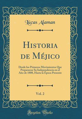 Historia de Mejico, Vol. 2: Desde Los Primeros Movimientos Que Prepararon Su Independencia En El Ano de 1808, Hasta La Epoca Presente (Classic Reprint) - Alaman, Lucas