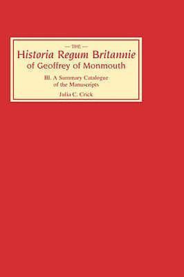 Historia Regum Britannie Of Geoffrey Of Monmouth III: A Summary Catalogue Of The Manuscripts - Crick, Julia