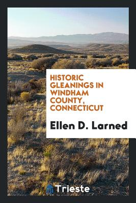 Historic Gleanings in Windham County, Connecticut - Larned, Ellen D