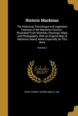 Historic Mackinac: The Historical, Picturesque and Legendary Features of the Mackinac Country: Illustrated from Sketches, Drawings, Maps and Photographs, with an Original Map of Mackinac Island, Made Especially for This Work; Volume 2 - Wood, Edwin O (Edwin Orin) B 1861 (Creator)