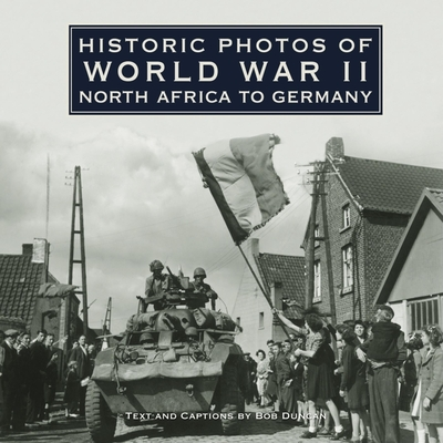 Historic Photos of World War II: North Africa to Germany - Duncan, Bob
