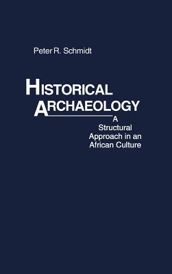 Historical Archaeology: A Structural Approach in an African Culture - Schmidt, Peter R, and Unknown