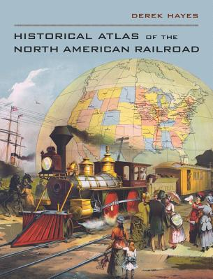 Historical Atlas of the North American Railroad - Hayes, Derek