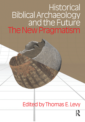 Historical Biblical Archaoelogy and the Future: The New Pragmatism - Levy, Thomas Evan