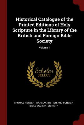 Historical Catalogue of the Printed Editions of Holy Scripture in the Library of the British and Foreign Bible Society; Volume 1 - Darlow, Thomas Herbert