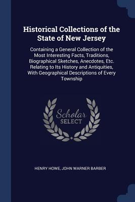 Historical Collections of the State of New Jersey: Containing a General Collection of the Most Interesting Facts, Traditions, Biographical Sketches, Anecdotes, Etc. Relating to Its History and Antiquities, with Geographical Descriptions of Every Township - Howe, Henry, and Barber, John Warner