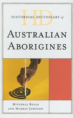 Historical Dictionary of Australian Aborigines - Rolls, Mitchell, and Johnson, Murray, and Reynolds, Henry (Foreword by)