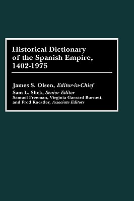 Historical Dictionary of the Spanish Empire, 1402-1975 - Olson, James S (Editor)