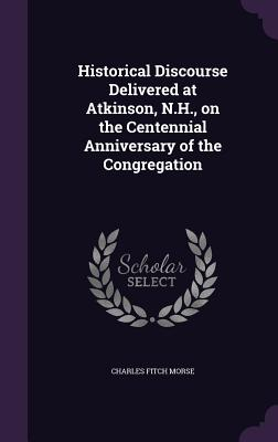 Historical Discourse Delivered at Atkinson, N.H., on the Centennial Anniversary of the Congregation - Morse, Charles Fitch