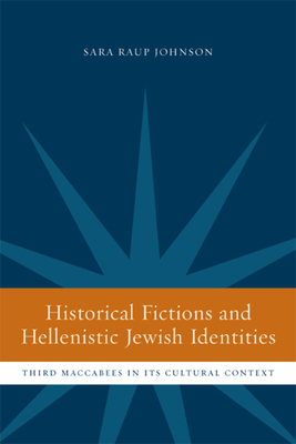 Historical Fictions and Hellenistic Jewish Identity: Third Maccabees in Its Cultural Context - Johnson, Sara Raup