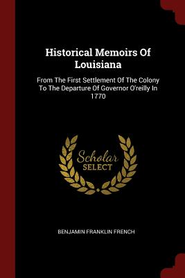 Historical Memoirs of Louisiana: From the First Settlement of the Colony to the Departure of Governor O'Reilly in 1770 - French, Benjamin Franklin