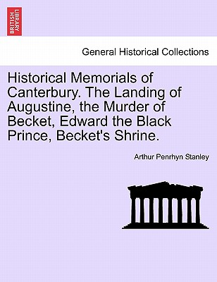 Historical Memorials of Canterbury. the Landing of Augustine, the Murder of Becket, Edward the Black Prince, Becket's Shrine. - Stanley, Arthur Penrhyn