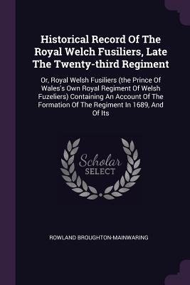 Historical Record of the Royal Welch Fusiliers, Late the Twenty-Third Regiment: Or, Royal Welsh Fusiliers (the Prince of Wales's Own Royal Regiment of Welsh Fuzeliers) Containing an Account of the Formation of the Regiment in 1689, and of Its - Broughton-Mainwaring, Rowland