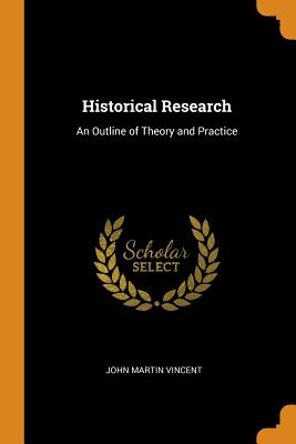 Historical Research: An Outline of Theory and Practice - Vincent, John Martin