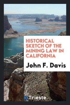 Historical Sketch of the Mining Law in California - Davis, John F