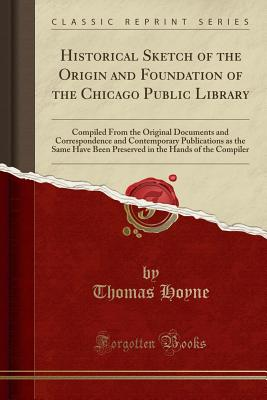 Historical Sketch of the Origin and Foundation of the Chicago Public Library: Compiled from the Original Documents and Correspondence and Contemporary Publications as the Same Have Been Preserved in the Hands of the Compiler (Classic Reprint) - Hoyne, Thomas
