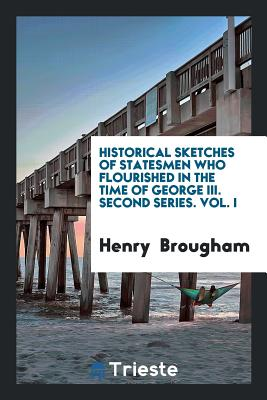 Historical Sketches of Statesmen Who Flourished in the Time of George III. Second Series. Vol. I - Brougham, Henry, Baron