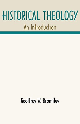 Historical Theology: An Introduction - Bromiley, Geoffrey W, Ph.D., D.Litt., and Bromiley, Geoggrey W