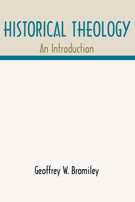 Historical Theology: An Introduction - Bromiley, Geoffrey W, Ph.D., D.Litt.